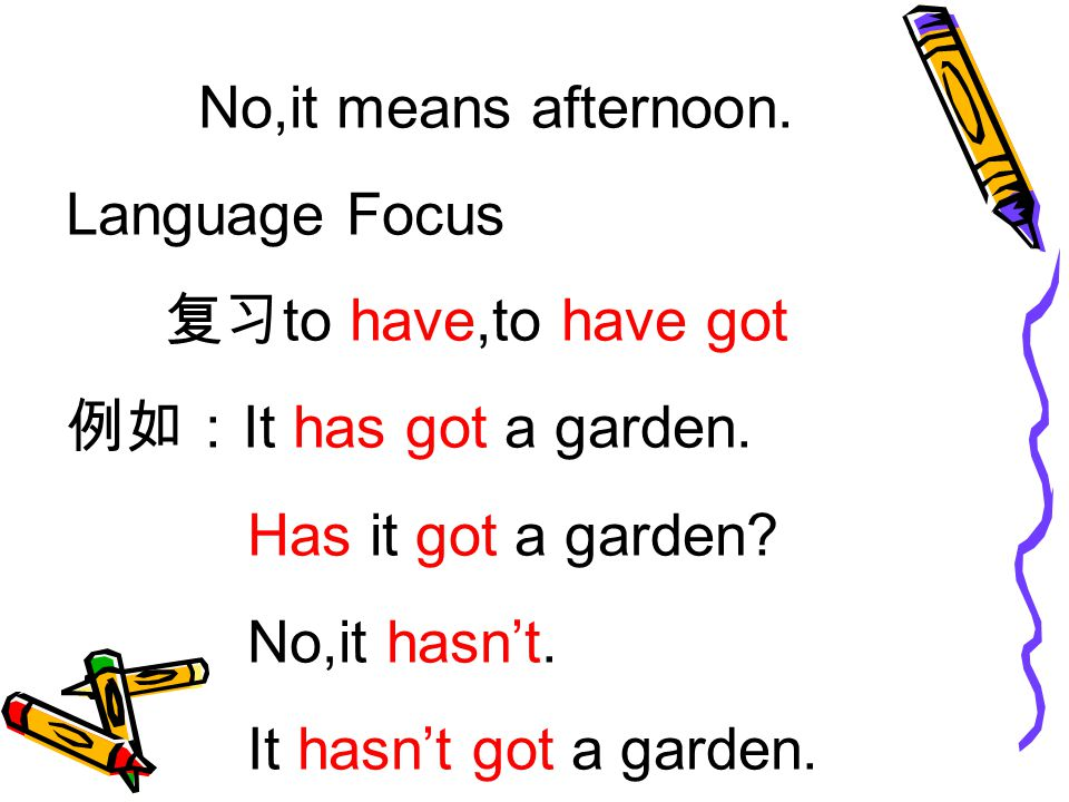 No,it means afternoon. Language Focus 复习 to have,to have got 例如: It has got a garden.