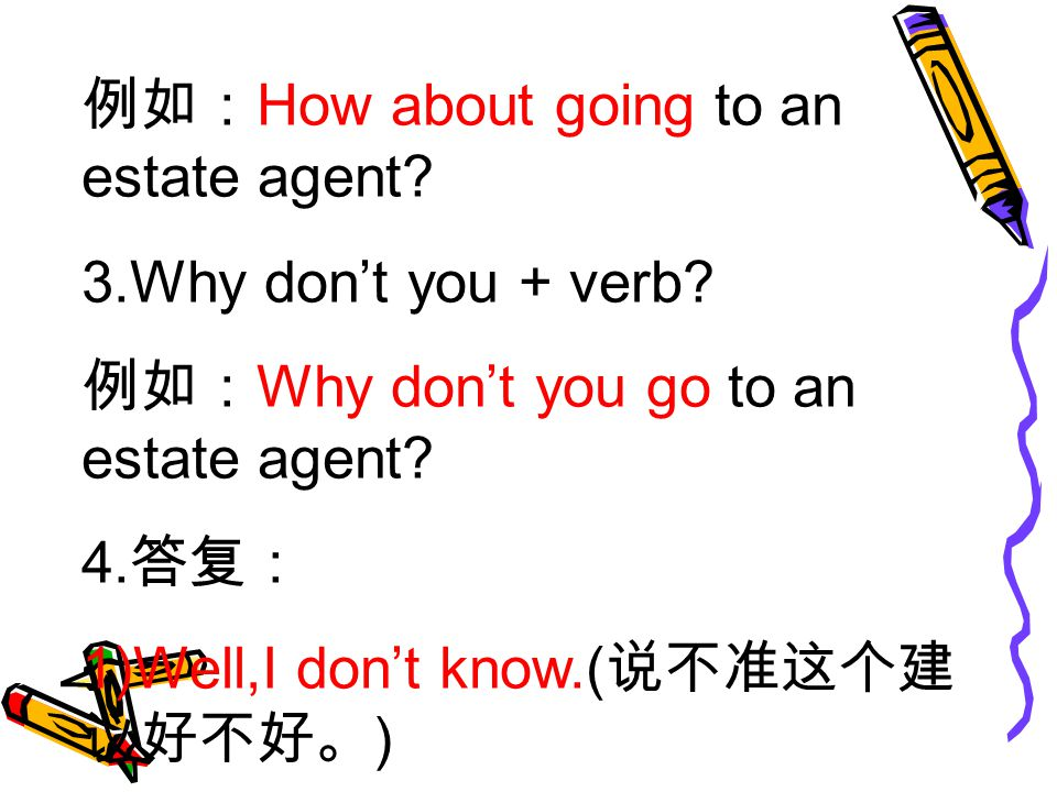 例如: How about going to an estate agent. 3.Why don't you + verb.