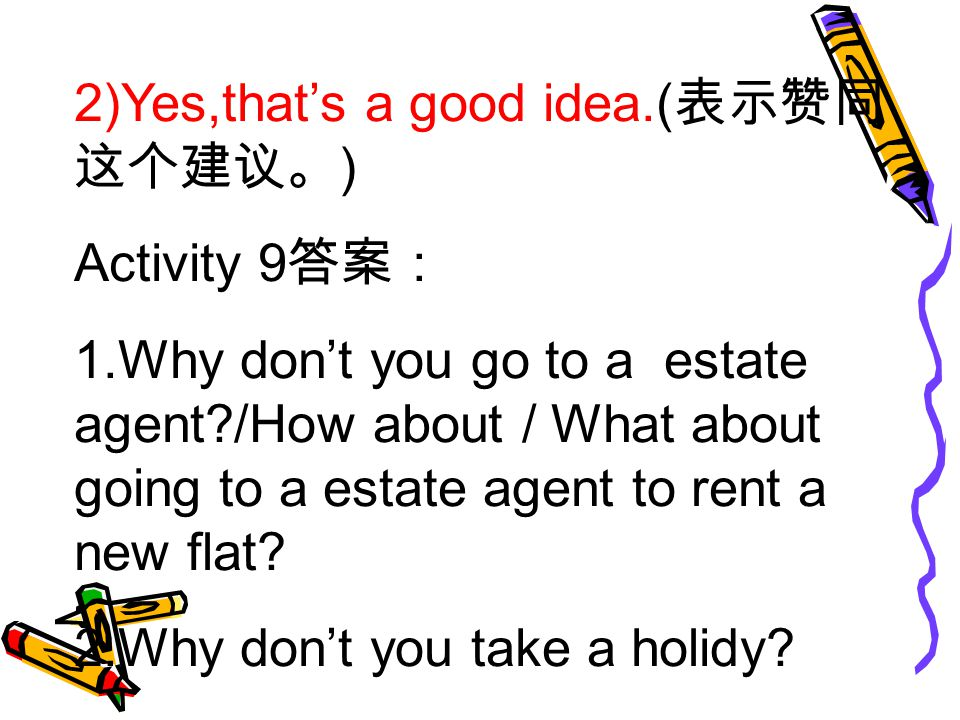 2)Yes,that's a good idea.( 表示赞同 这个建议。 ) Activity 9 答案: 1.Why don't you go to a estate agent /How about / What about going to a estate agent to rent a new flat.