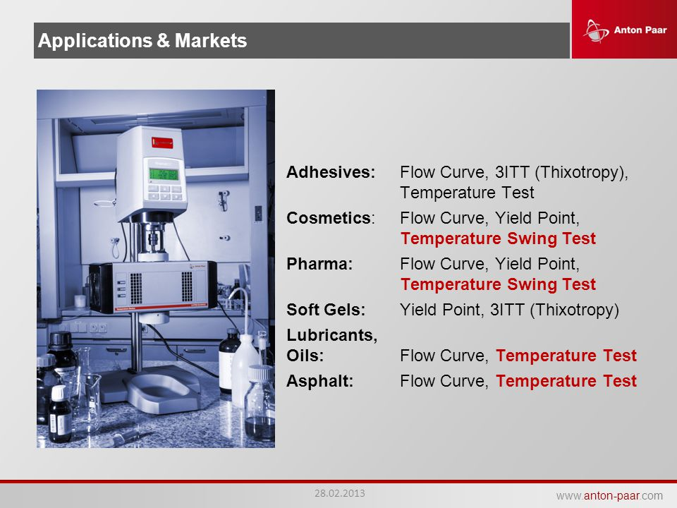 www.anton-paar.com Applications & Markets Adhesives:Flow Curve, 3ITT (Thixotropy), Temperature Test Cosmetics:Flow Curve, Yield Point, Temperature Swing Test Pharma:Flow Curve, Yield Point, Temperature Swing Test Soft Gels:Yield Point, 3ITT (Thixotropy) Lubricants, Oils:Flow Curve, Temperature Test Asphalt:Flow Curve, Temperature Test 28.02.2013