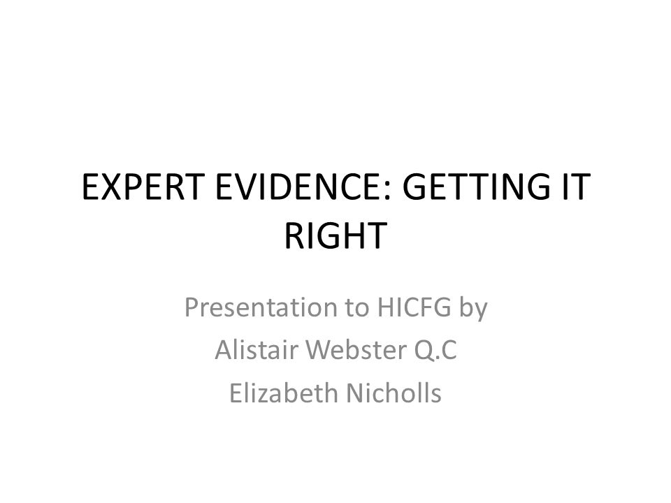 EXPERT EVIDENCE: GETTING IT RIGHT Presentation to HICFG by Alistair Webster Q.C Elizabeth Nicholls
