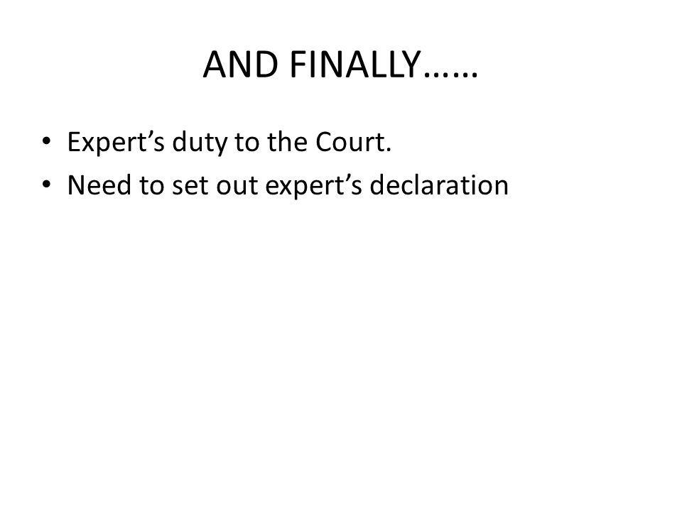 AND FINALLY…… Expert's duty to the Court. Need to set out expert's declaration