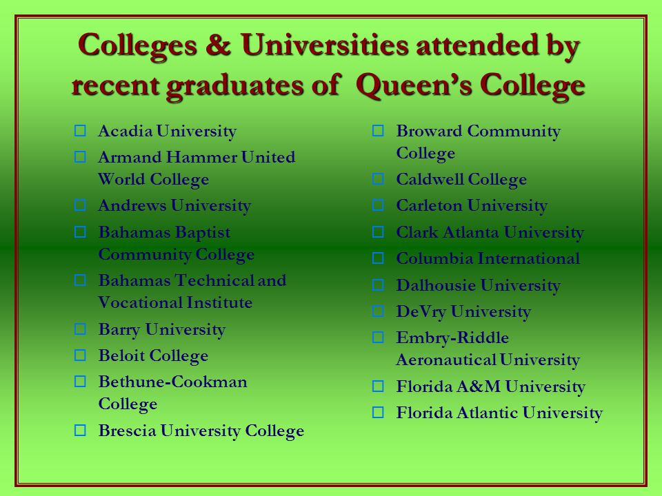 Colleges & Universities attended by recent graduates of Queen's College   Acadia University   Armand Hammer United World College   Andrews University   Bahamas Baptist Community College   Bahamas Technical and Vocational Institute   Barry University   Beloit College   Bethune-Cookman College   Brescia University College  Broward Community College  Caldwell College  Carleton University  Clark Atlanta University  Columbia International  Dalhousie University  DeVry University  Embry-Riddle Aeronautical University  Florida A&M University  Florida Atlantic University