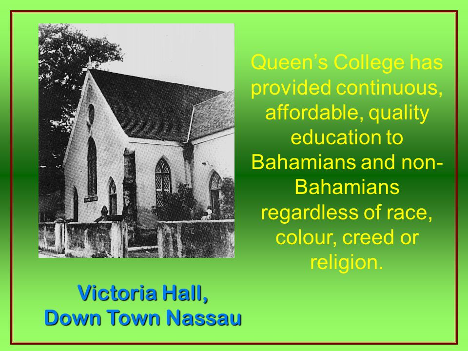 Victoria Hall, Down Town Nassau Queen's College has provided continuous, affordable, quality education to Bahamians and non- Bahamians regardless of race, colour, creed or religion.