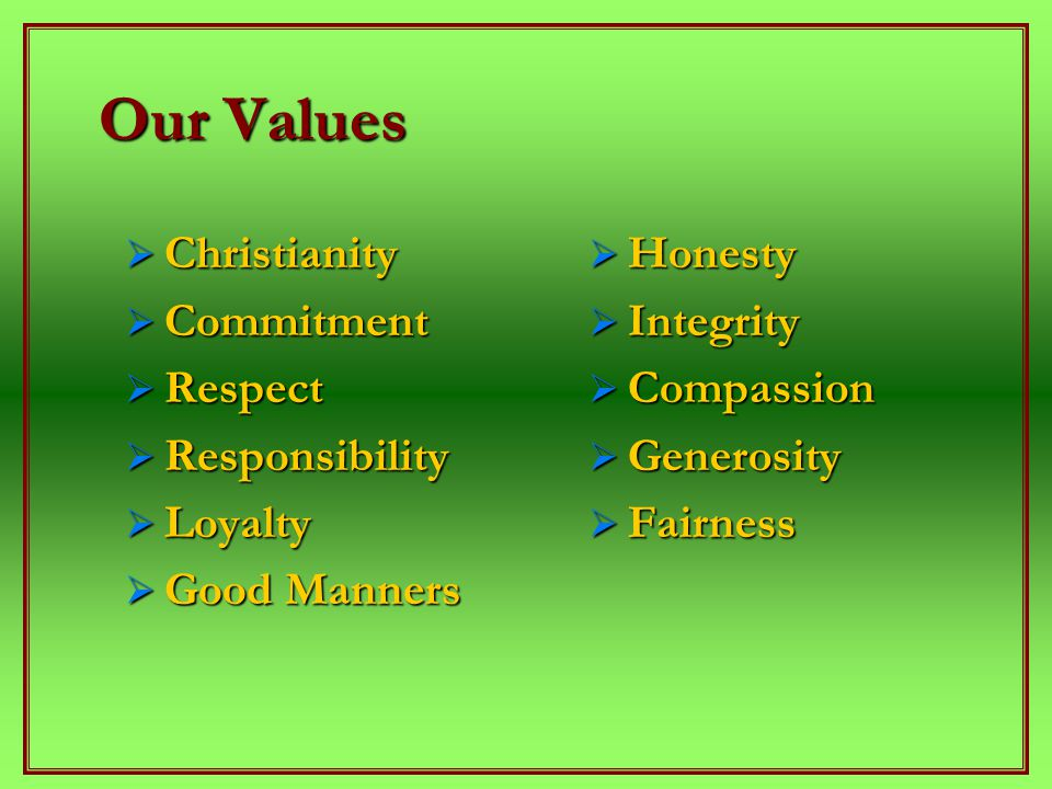 Our Values  Christianity  Commitment  Respect  Responsibility  Loyalty  Good Manners  Honesty  Integrity  Compassion  Generosity  Fairness