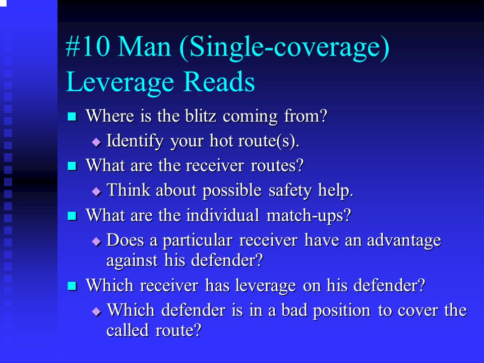 #10 Man (Single-coverage) Leverage Reads Where is the blitz coming from? Where is the blitz coming from?  Identify your hot route(s). What are the re