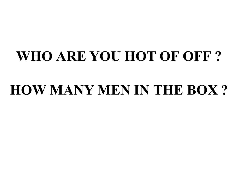 WHO ARE YOU HOT OF OFF ? HOW MANY MEN IN THE BOX ?