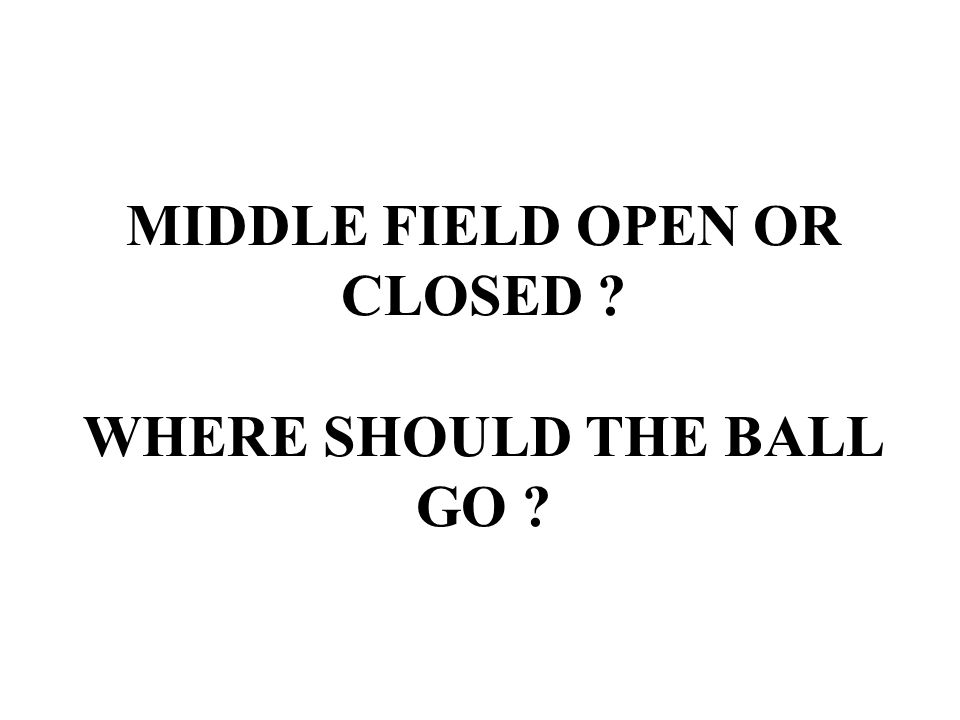 MIDDLE FIELD OPEN OR CLOSED ? WHERE SHOULD THE BALL GO ?
