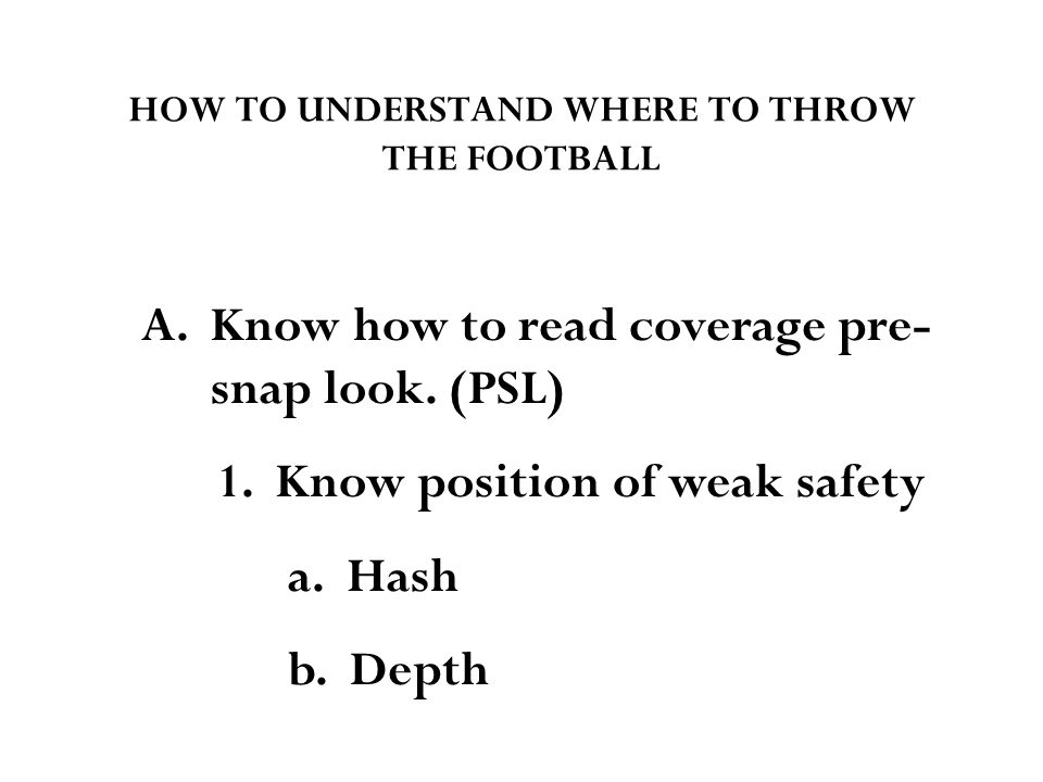HOW TO UNDERSTAND WHERE TO THROW THE FOOTBALL A. Know how to read coverage pre- snap look.