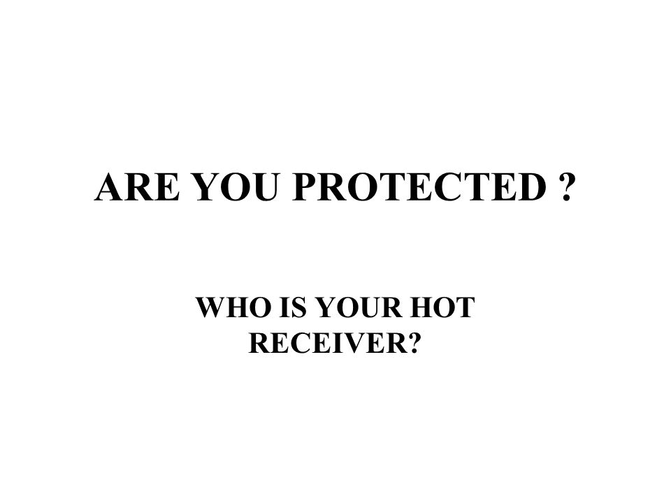 ARE YOU PROTECTED ? WHO IS YOUR HOT RECEIVER?