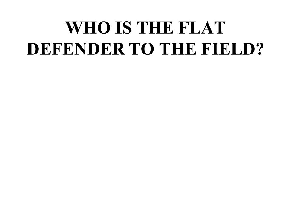 WHO IS THE FLAT DEFENDER TO THE FIELD?