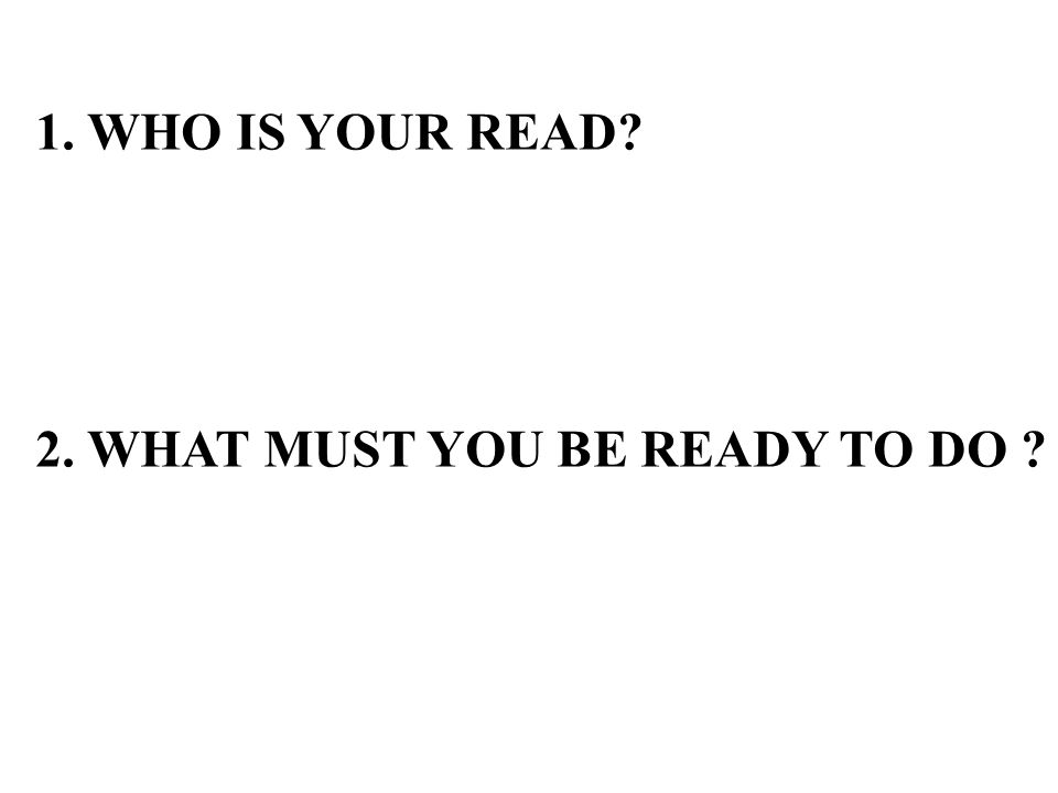 1. WHO IS YOUR READ? 2. WHAT MUST YOU BE READY TO DO ?
