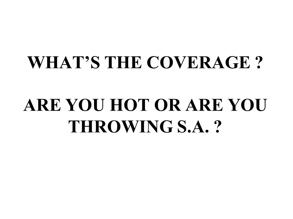 WHAT'S THE COVERAGE ? ARE YOU HOT OR ARE YOU THROWING S.A. ?