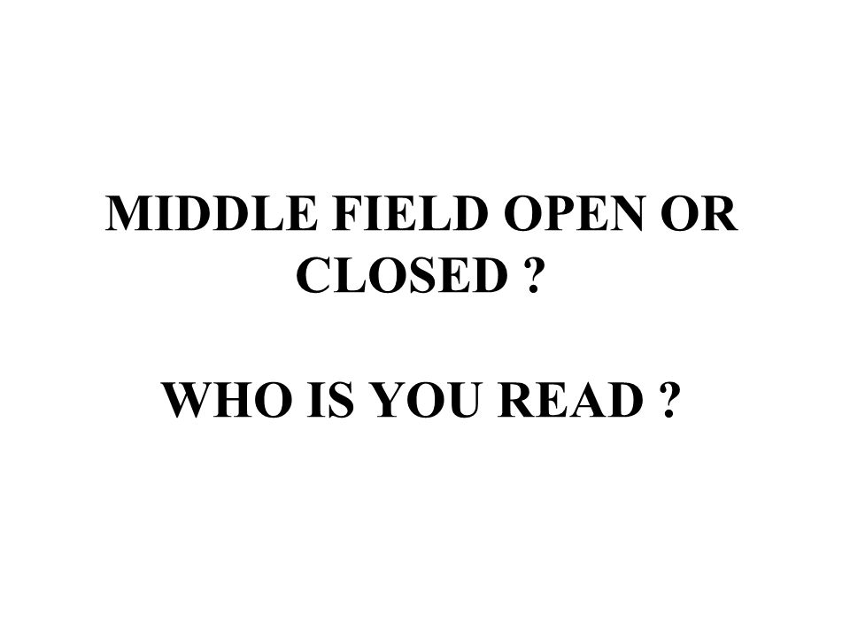 MIDDLE FIELD OPEN OR CLOSED ? WHO IS YOU READ ?