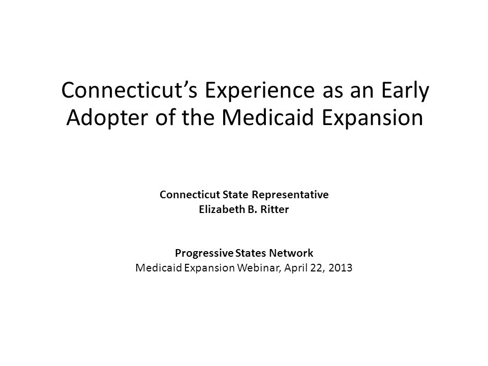 Connecticut's Experience as an Early Adopter of the Medicaid Expansion Connecticut State Representative Elizabeth B.