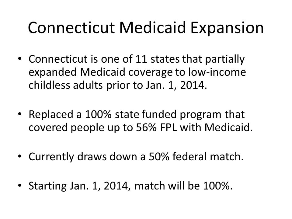 Connecticut Medicaid Expansion Connecticut is one of 11 states that partially expanded Medicaid coverage to low-income childless adults prior to Jan.