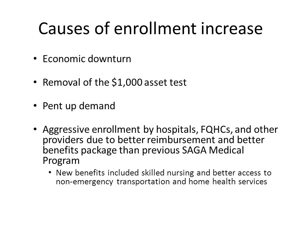 Causes of enrollment increase Economic downturn Removal of the $1,000 asset test Pent up demand Aggressive enrollment by hospitals, FQHCs, and other providers due to better reimbursement and better benefits package than previous SAGA Medical Program New benefits included skilled nursing and better access to non-emergency transportation and home health services