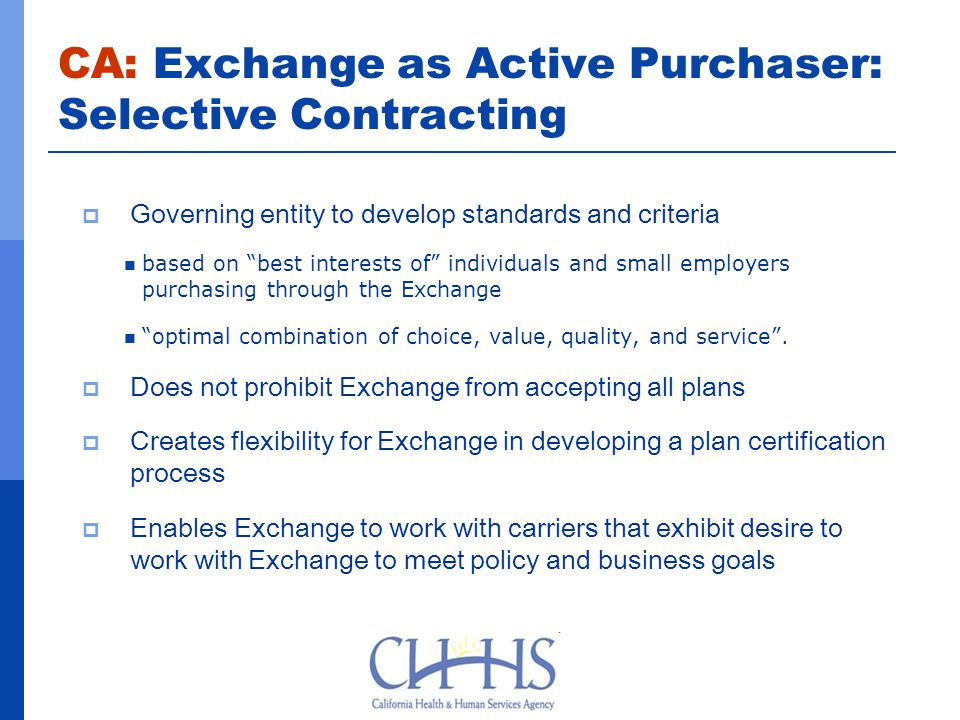 CA: Exchange as Active Purchaser: Selective Contracting  Governing entity to develop standards and criteria based on best interests of individuals and small employers purchasing through the Exchange optimal combination of choice, value, quality, and service .