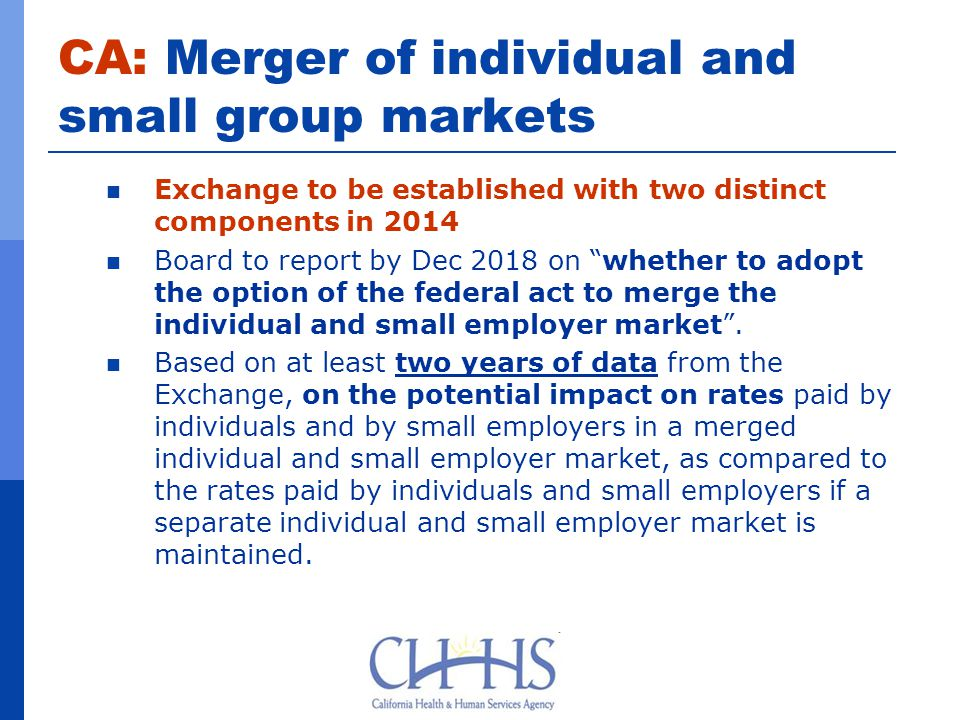 CA: Merger of individual and small group markets Exchange to be established with two distinct components in 2014 Board to report by Dec 2018 on whether to adopt the option of the federal act to merge the individual and small employer market .
