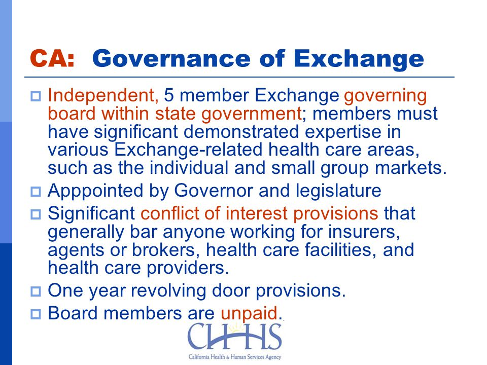 CA: Governance of Exchange  Independent, 5 member Exchange governing board within state government; members must have significant demonstrated expertise in various Exchange-related health care areas, such as the individual and small group markets.