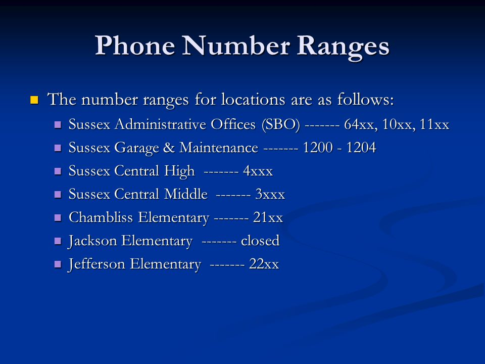 Phone Number Ranges The number ranges for locations are as follows: The number ranges for locations are as follows: Sussex Administrative Offices (SBO) ------- 64xx, 10xx, 11xx Sussex Administrative Offices (SBO) ------- 64xx, 10xx, 11xx Sussex Garage & Maintenance ------- 1200 - 1204 Sussex Garage & Maintenance ------- 1200 - 1204 Sussex Central High ------- 4xxx Sussex Central High ------- 4xxx Sussex Central Middle ------- 3xxx Sussex Central Middle ------- 3xxx Chambliss Elementary ------- 21xx Chambliss Elementary ------- 21xx Jackson Elementary ------- closed Jackson Elementary ------- closed Jefferson Elementary ------- 22xx Jefferson Elementary ------- 22xx