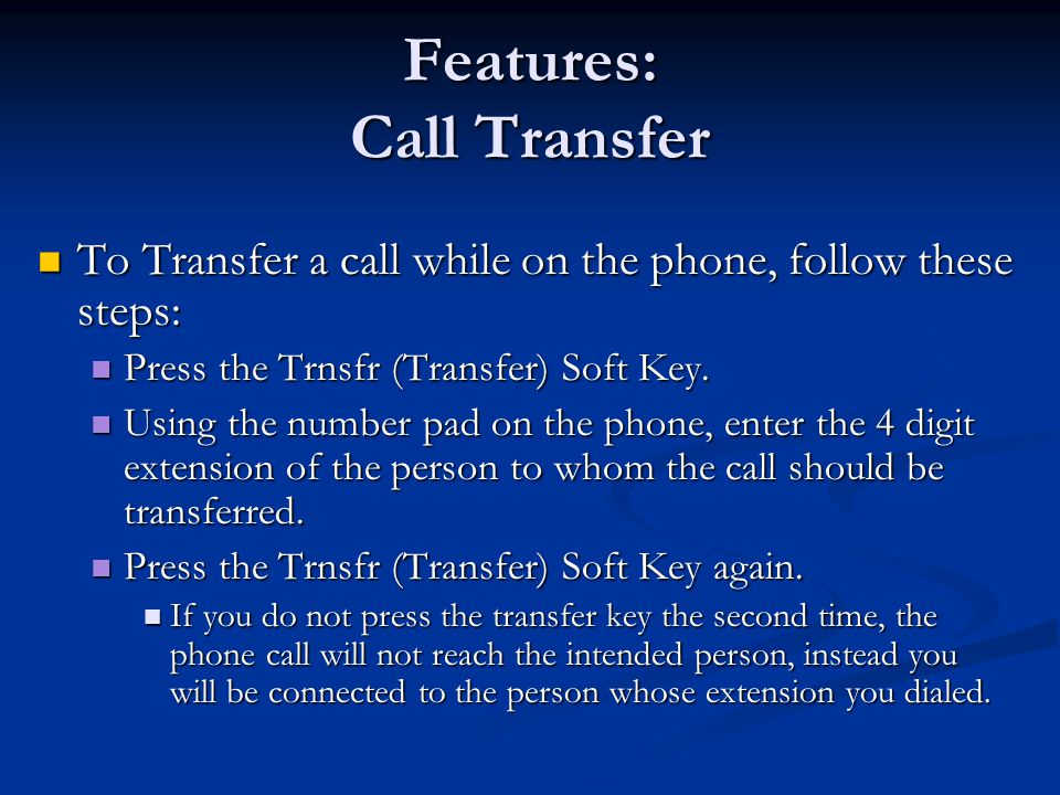 Features: Call Transfer To Transfer a call while on the phone, follow these steps: To Transfer a call while on the phone, follow these steps: Press the Trnsfr (Transfer) Soft Key.