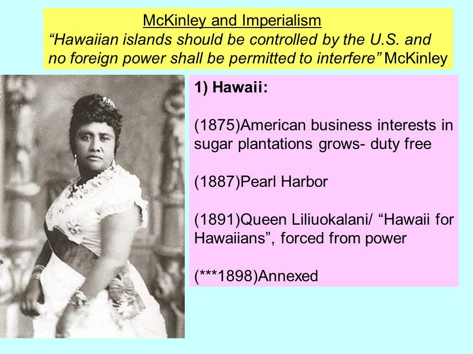"""1) Hawaii: (1875)American business interests in sugar plantations grows- duty free (1887)Pearl Harbor (1891)Queen Liliuokalani/ """"Hawaii for Hawaiians"""""""