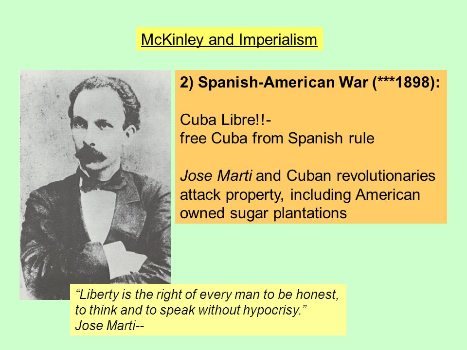 McKinley and Imperialism 2) Spanish-American War (***1898): Cuba Libre!!- free Cuba from Spanish rule Jose Marti and Cuban revolutionaries attack prop