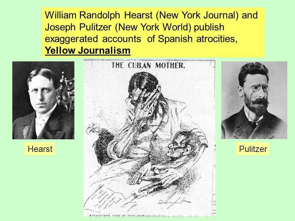 William Randolph Hearst (New York Journal) and Joseph Pulitzer (New York World) publish exaggerated accounts of Spanish atrocities, Yellow Journalism
