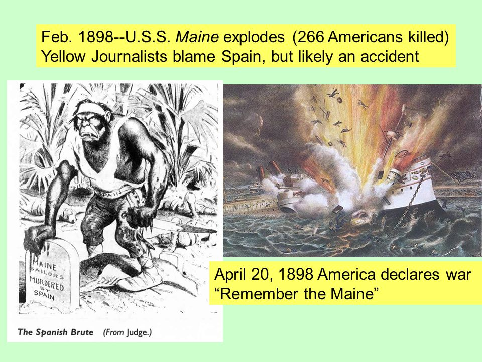 """Feb. 1898--U.S.S. Maine explodes (266 Americans killed) Yellow Journalists blame Spain, but likely an accident April 20, 1898 America declares war """"Re"""