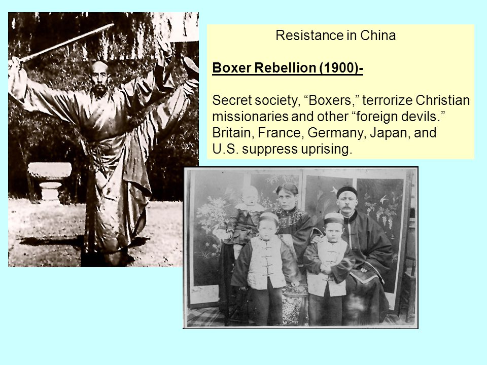 """Resistance in China Boxer Rebellion (1900)- Secret society, """"Boxers,"""" terrorize Christian missionaries and other """"foreign devils."""" Britain, France, Ge"""
