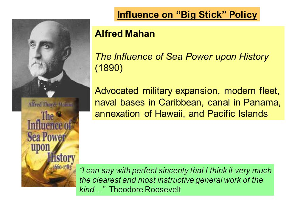 Alfred Mahan The Influence of Sea Power upon History (1890) Advocated military expansion, modern fleet, naval bases in Caribbean, canal in Panama, ann
