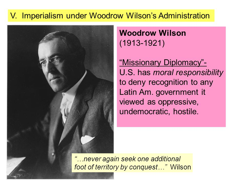 """V. Imperialism under Woodrow Wilson's Administration Woodrow Wilson (1913-1921) """"Missionary Diplomacy""""- U.S. has moral responsibility to deny recognit"""