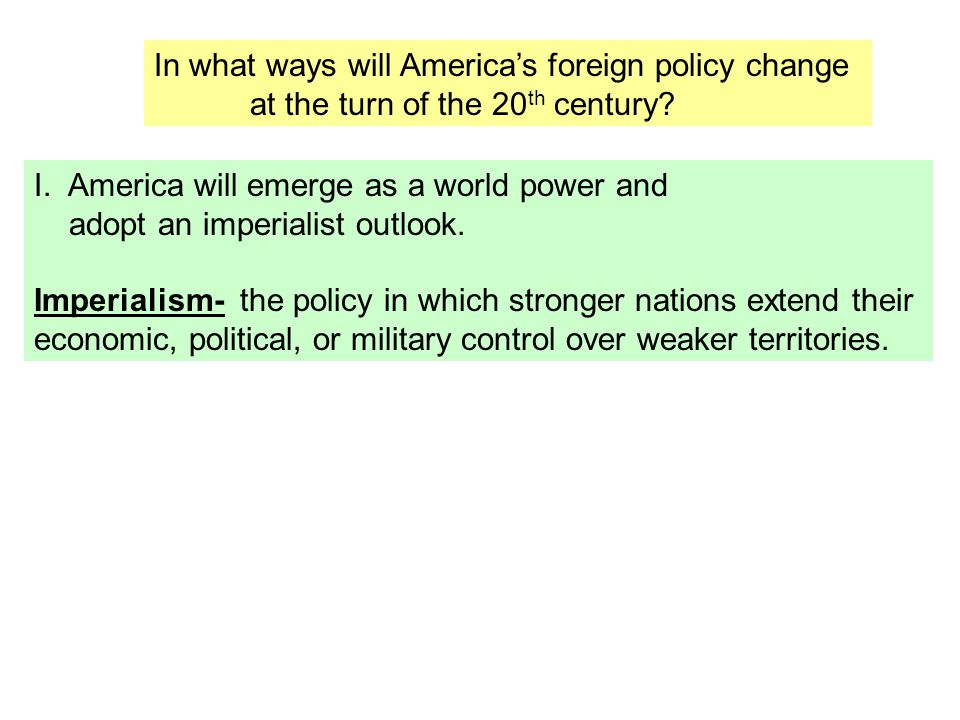 In what ways will America's foreign policy change at the turn of the 20 th century? I. America will emerge as a world power and adopt an imperialist o