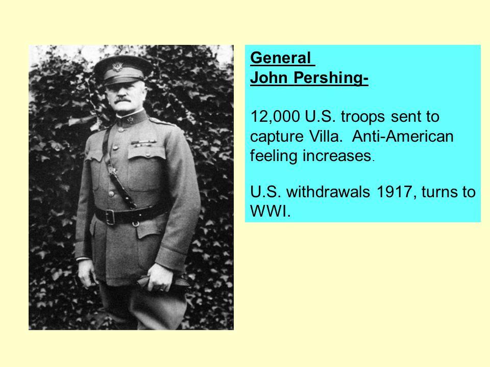 General John Pershing- 12,000 U.S. troops sent to capture Villa. Anti-American feeling increases. U.S. withdrawals 1917, turns to WWI.