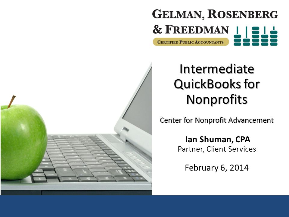 Intermediate QuickBooks for Nonprofits February 6, 2014 Center for Nonprofit Advancement Ian Shuman, CPA Gelman, Rosenberg & Freedman CPAs Ian Shuman, CPA Partner, Gelman, Rosenberg & Freedman CPAs 2 Director of Client Services 20 years of experience in auditing, consulting and accounting Specializes in nonprofit outsourced accounting services – Flexible CFO & controllership engagements, guide clients through external audit, help with board reporting, training of client accounting personnel and set up of accounting systems Nonprofit Involvement: – Treasurer of the Bach Sinfonia – Former Treasurer of the Sitar Arts Center