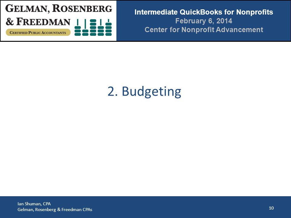 Intermediate QuickBooks for Nonprofits February 6, 2014 Center for Nonprofit Advancement Ian Shuman, CPA Gelman, Rosenberg & Freedman CPAs 10 2.