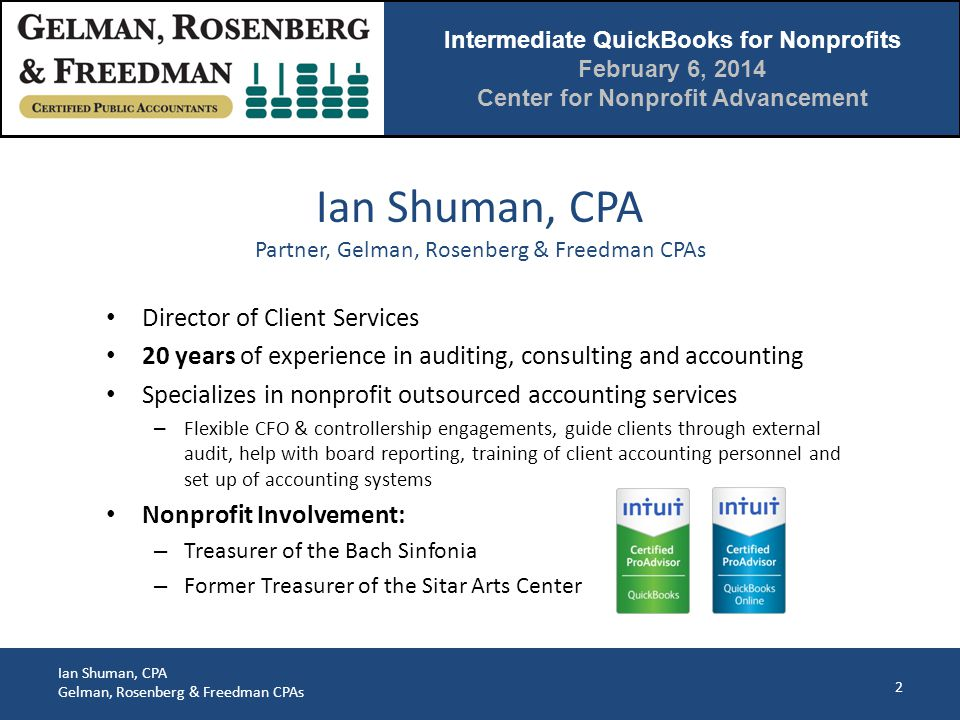 Intermediate QuickBooks for Nonprofits February 6, 2014 Center for Nonprofit Advancement Ian Shuman, CPA Gelman, Rosenberg & Freedman CPAs 3 1.Reference material 2.Budgeting 3.Using Classes and Jobs 4.Functional classification of expenses 5.Expense allocations 6.Recording restricted P&L activity 7.Presentation of net assets 8.Eighteen common QuickBooks errors Agenda