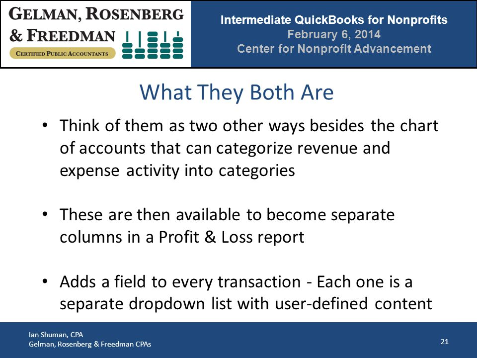 Intermediate QuickBooks for Nonprofits February 6, 2014 Center for Nonprofit Advancement Ian Shuman, CPA Gelman, Rosenberg & Freedman CPAs What They Both Are 21 Think of them as two other ways besides the chart of accounts that can categorize revenue and expense activity into categories These are then available to become separate columns in a Profit & Loss report Adds a field to every transaction - Each one is a separate dropdown list with user-defined content