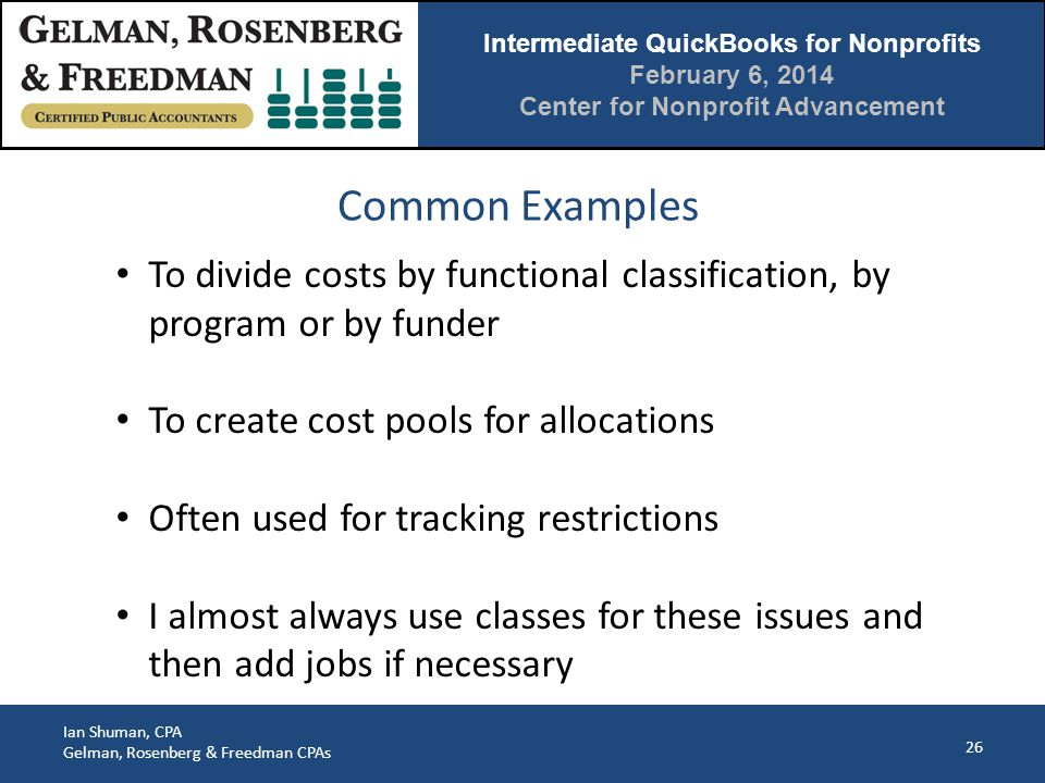 Intermediate QuickBooks for Nonprofits February 6, 2014 Center for Nonprofit Advancement Ian Shuman, CPA Gelman, Rosenberg & Freedman CPAs Common Examples 26 To divide costs by functional classification, by program or by funder To create cost pools for allocations Often used for tracking restrictions I almost always use classes for these issues and then add jobs if necessary