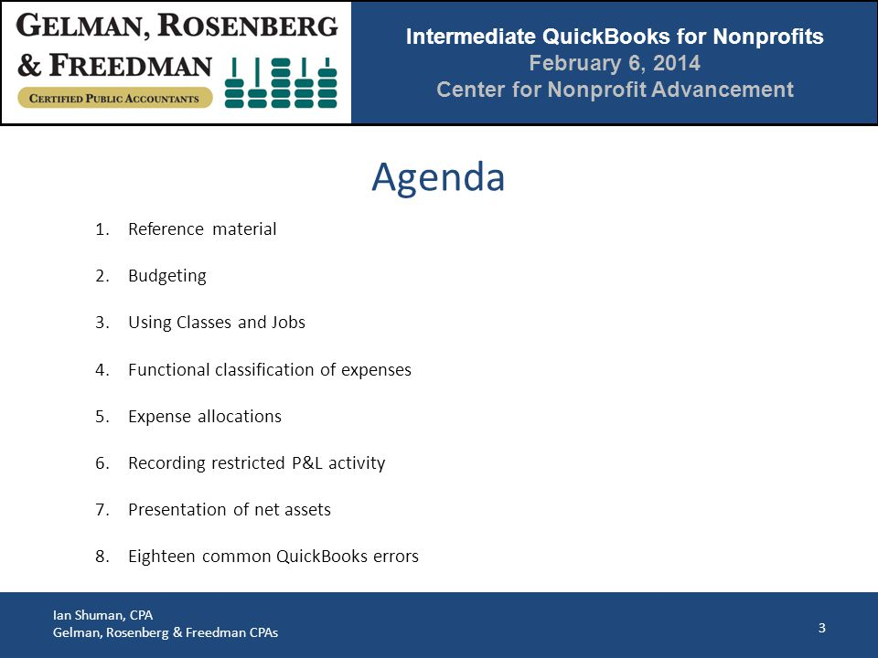 Intermediate QuickBooks for Nonprofits February 6, 2014 Center for Nonprofit Advancement Ian Shuman, CPA Gelman, Rosenberg & Freedman CPAs Why Jobs are Better 24 Expenses coded to a customer can be pulled directly onto an invoice Some 3 rd party time/billing applications require jobs and won't work with classes
