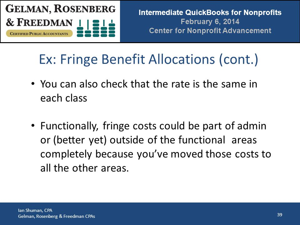 Intermediate QuickBooks for Nonprofits February 6, 2014 Center for Nonprofit Advancement Ian Shuman, CPA Gelman, Rosenberg & Freedman CPAs Ex: Fringe Benefit Allocations (cont.) 39 You can also check that the rate is the same in each class Functionally, fringe costs could be part of admin or (better yet) outside of the functional areas completely because you've moved those costs to all the other areas.