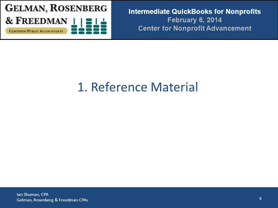 Intermediate QuickBooks for Nonprofits February 6, 2014 Center for Nonprofit Advancement Ian Shuman, CPA Gelman, Rosenberg & Freedman CPAs 4 1.