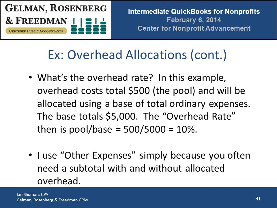 Intermediate QuickBooks for Nonprofits February 6, 2014 Center for Nonprofit Advancement Ian Shuman, CPA Gelman, Rosenberg & Freedman CPAs Ex: Overhead Allocations (cont.) 41 What's the overhead rate.