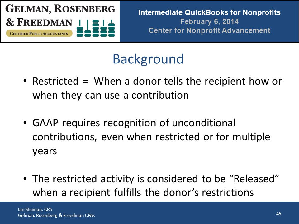 Intermediate QuickBooks for Nonprofits February 6, 2014 Center for Nonprofit Advancement Ian Shuman, CPA Gelman, Rosenberg & Freedman CPAs Background 45 Restricted = When a donor tells the recipient how or when they can use a contribution GAAP requires recognition of unconditional contributions, even when restricted or for multiple years The restricted activity is considered to be Released when a recipient fulfills the donor's restrictions