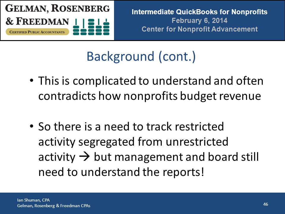Intermediate QuickBooks for Nonprofits February 6, 2014 Center for Nonprofit Advancement Ian Shuman, CPA Gelman, Rosenberg & Freedman CPAs Background (cont.) 46 This is complicated to understand and often contradicts how nonprofits budget revenue So there is a need to track restricted activity segregated from unrestricted activity  but management and board still need to understand the reports!
