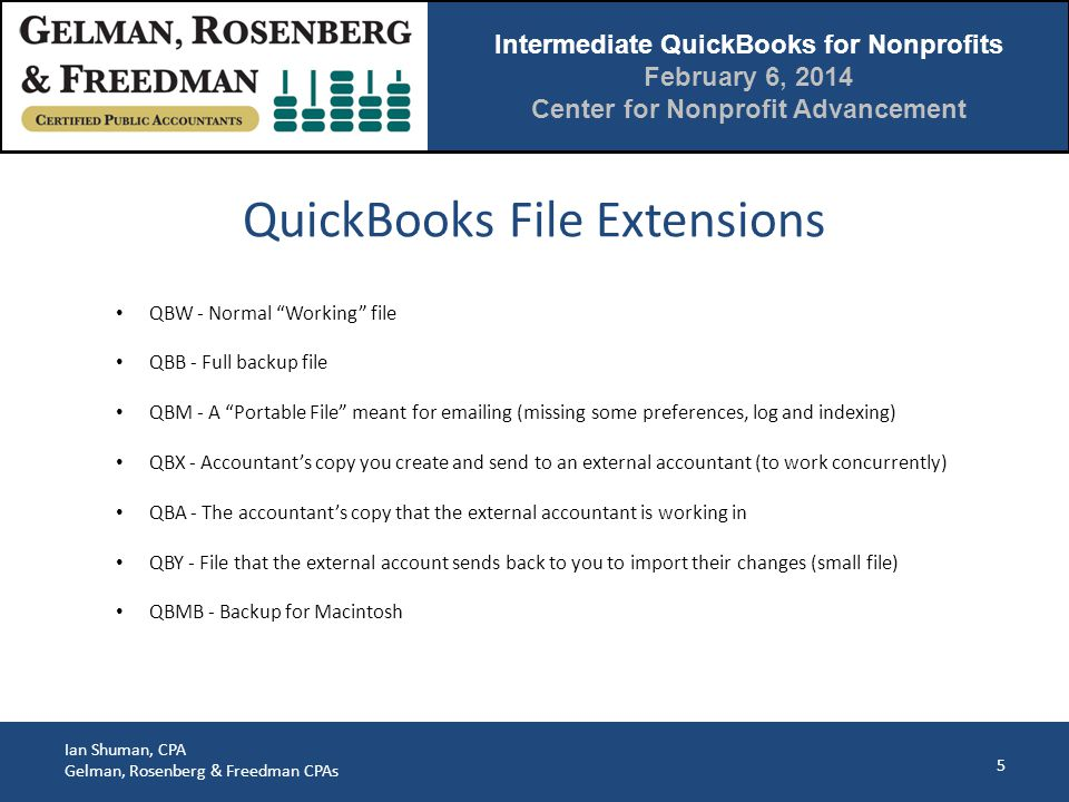 Intermediate QuickBooks for Nonprofits February 6, 2014 Center for Nonprofit Advancement Ian Shuman, CPA Gelman, Rosenberg & Freedman CPAs 5 QBW - Normal Working file QBB - Full backup file QBM - A Portable File meant for emailing (missing some preferences, log and indexing) QBX - Accountant's copy you create and send to an external accountant (to work concurrently) QBA - The accountant's copy that the external accountant is working in QBY - File that the external account sends back to you to import their changes (small file) QBMB - Backup for Macintosh QuickBooks File Extensions