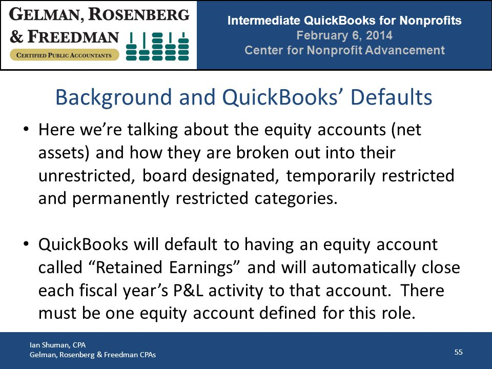 Intermediate QuickBooks for Nonprofits February 6, 2014 Center for Nonprofit Advancement Ian Shuman, CPA Gelman, Rosenberg & Freedman CPAs Background and QuickBooks' Defaults 55 Here we're talking about the equity accounts (net assets) and how they are broken out into their unrestricted, board designated, temporarily restricted and permanently restricted categories.