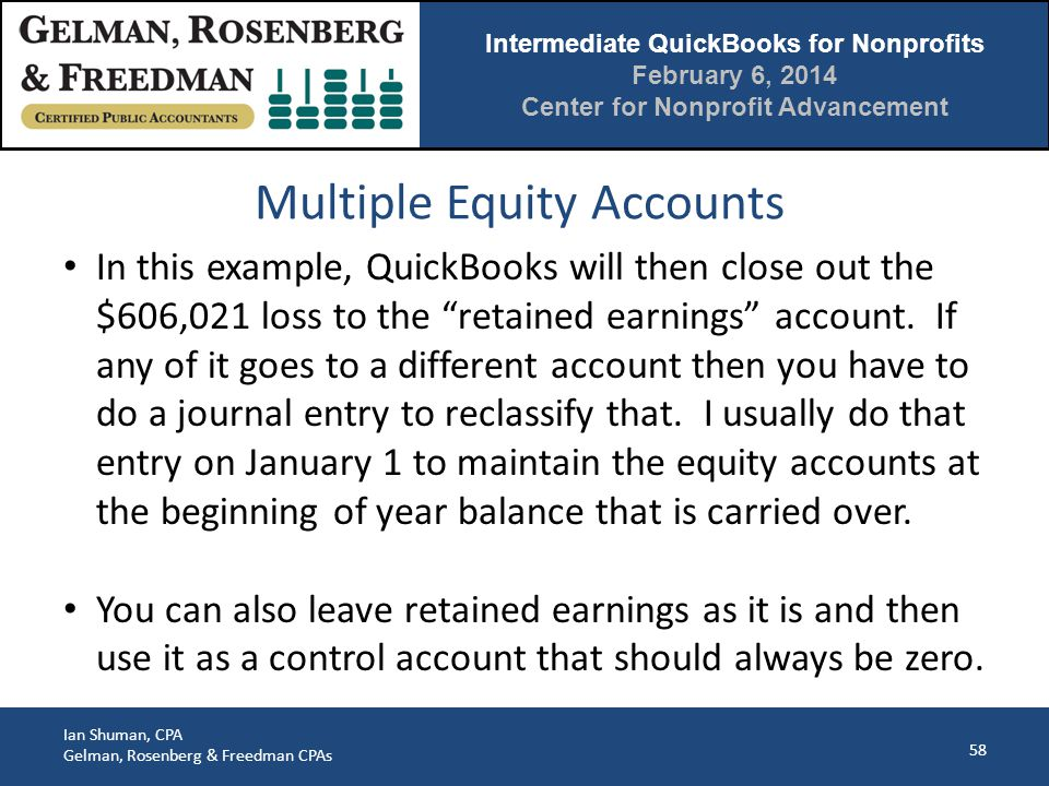 Intermediate QuickBooks for Nonprofits February 6, 2014 Center for Nonprofit Advancement Ian Shuman, CPA Gelman, Rosenberg & Freedman CPAs Multiple Equity Accounts 58 In this example, QuickBooks will then close out the $606,021 loss to the retained earnings account.