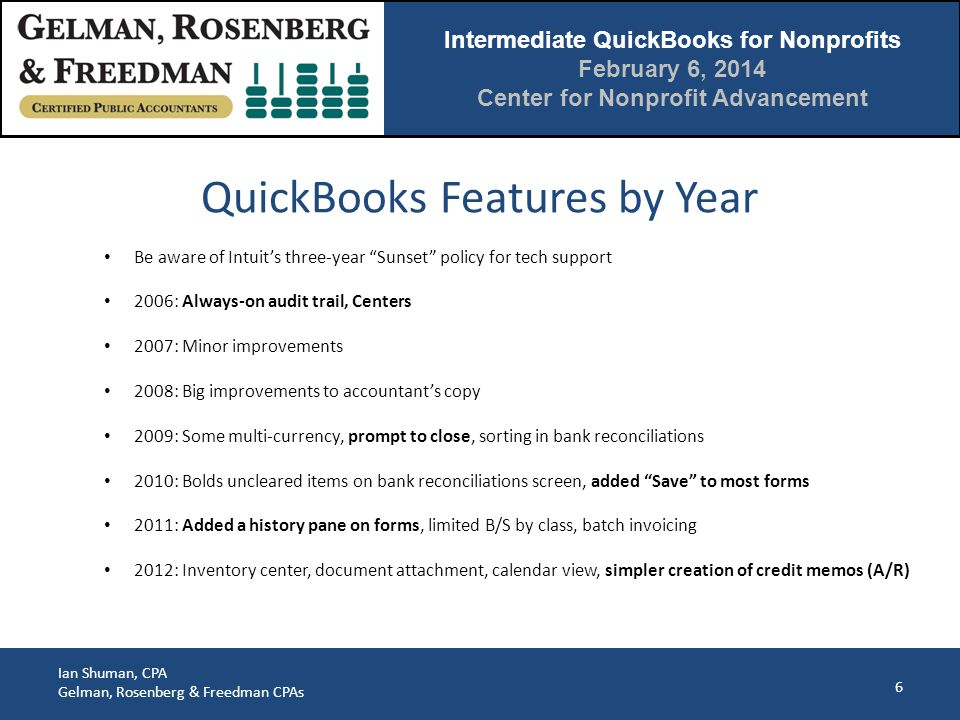 Intermediate QuickBooks for Nonprofits February 6, 2014 Center for Nonprofit Advancement Ian Shuman, CPA Gelman, Rosenberg & Freedman CPAs 7 2013: Collapse report line items, visual layout changes throughout (bigger font, wider rows, icon bar left or top, changes to layout of centers), improved transaction toolbar, maximize transactions, Journal entry import (from Acct version only but no need for Acct's Copy) 2014: Added the Income Tracker dashboard, bounced customer checks, more reports in transaction toolbar, can resize or sort the time/cost window, can fit report to # pages high (instead of just width) QuickBooks Features By Year (cont.)
